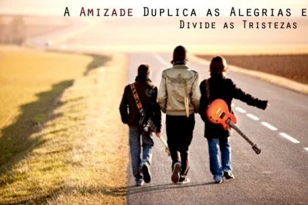 A amizade duplica as...