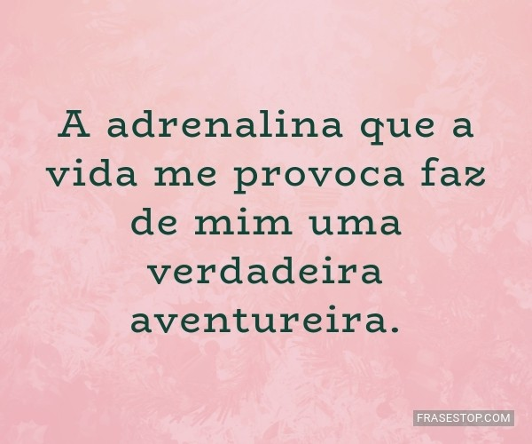 A adrenalina que a vida...