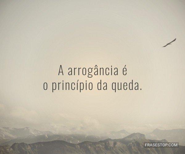 A arrogância é o...