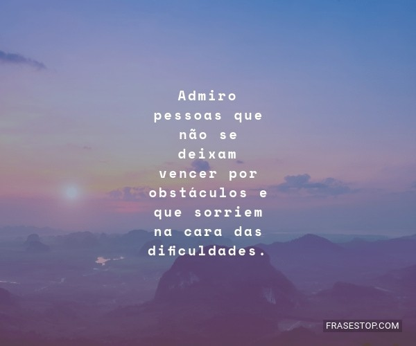 Admiro pessoas que não...