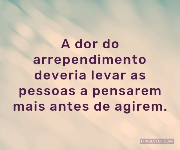 A dor do arrependimento...