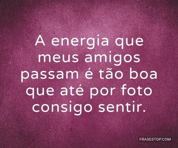 A energia que meus amigos...