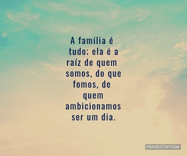 A família é tudo; ela...