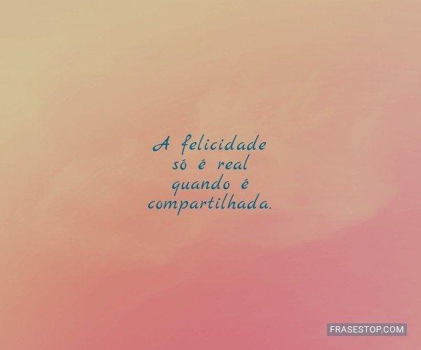 A felicidade só é real...