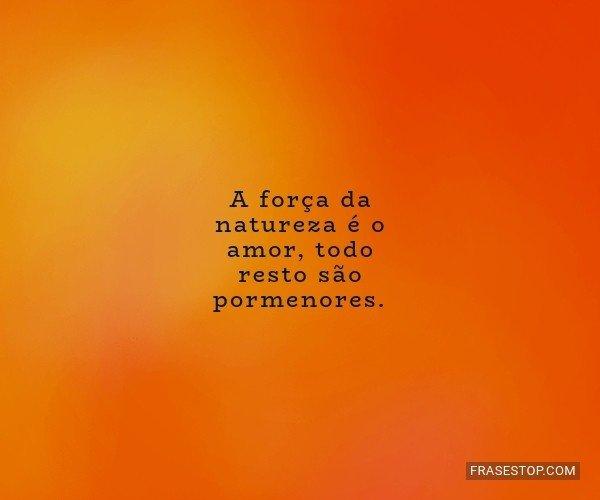 A força da natureza é o...