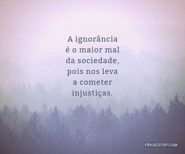 A ignorância é o maior...