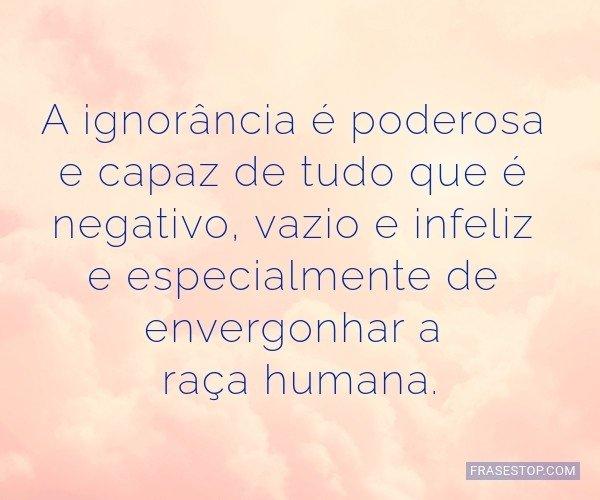 A ignorância é poderosa...