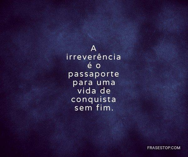 A irreverência é o...