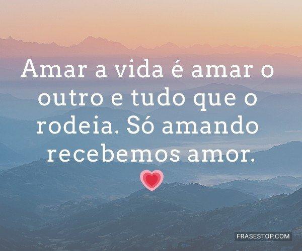 Amar a vida é amar o...