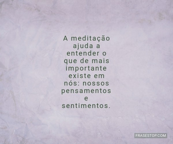 A meditação ajuda a...