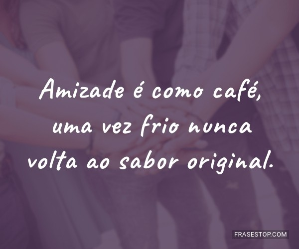 Amizade é como café,...