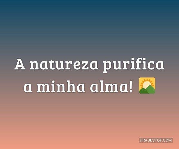 A natureza purifica a...
