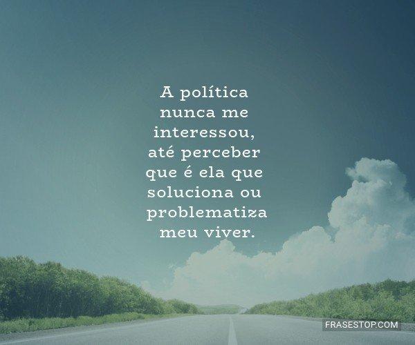 A política nunca me...