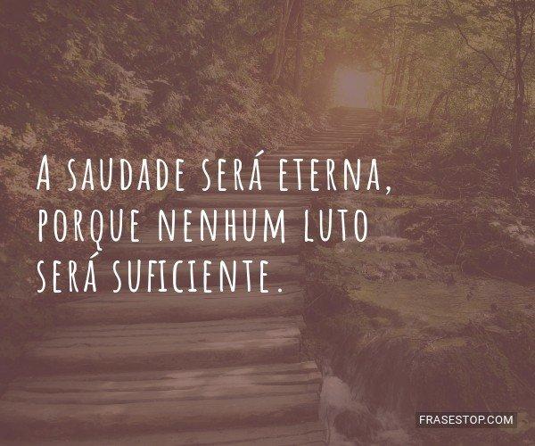 A saudade será eterna,...