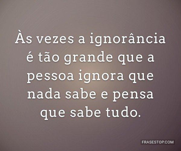 Às vezes a ignorância...