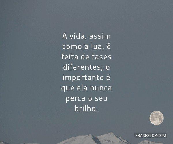 A vida, assim como a lua,...