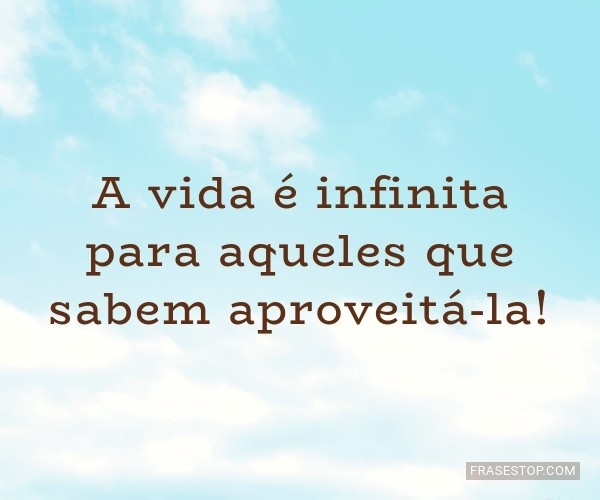 A vida é infinita para...