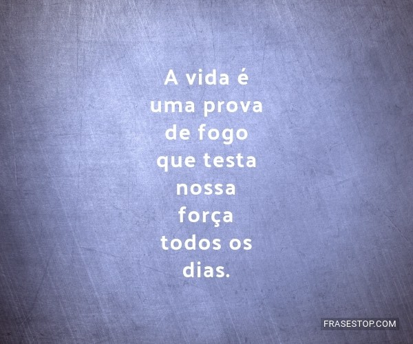 A vida é uma prova de...