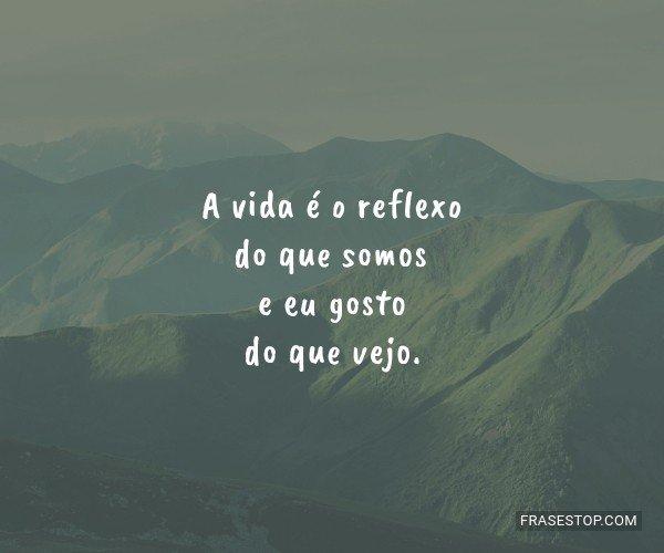 A vida é o reflexo do...