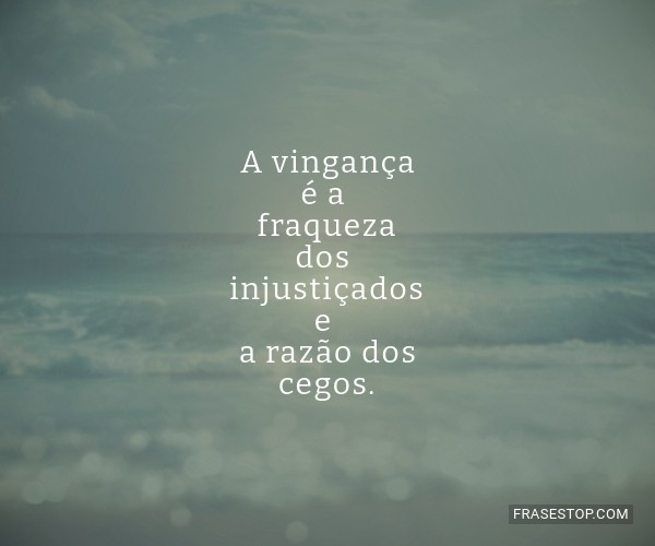 A vingança é a fraqueza...
