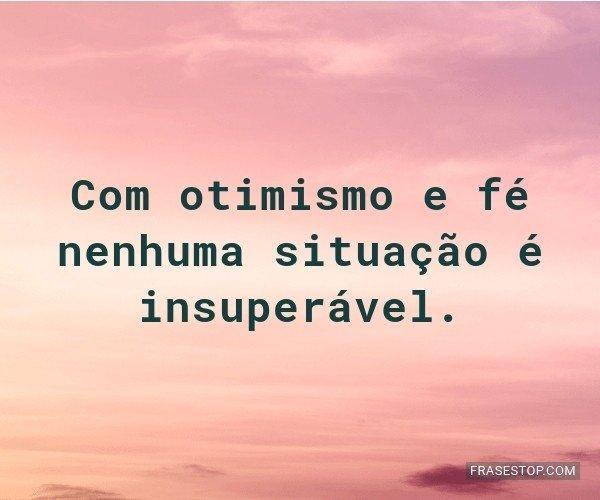 Com otimismo e fé...