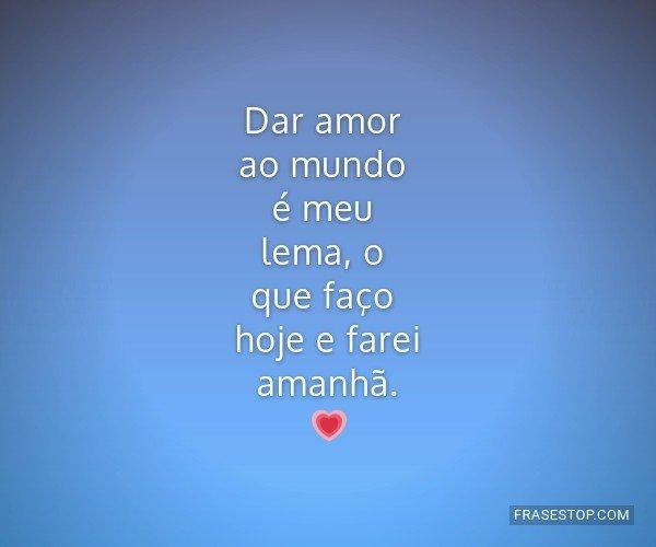 Dar amor ao mundo é meu...