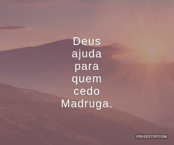 Deus ajuda para quem cedo...