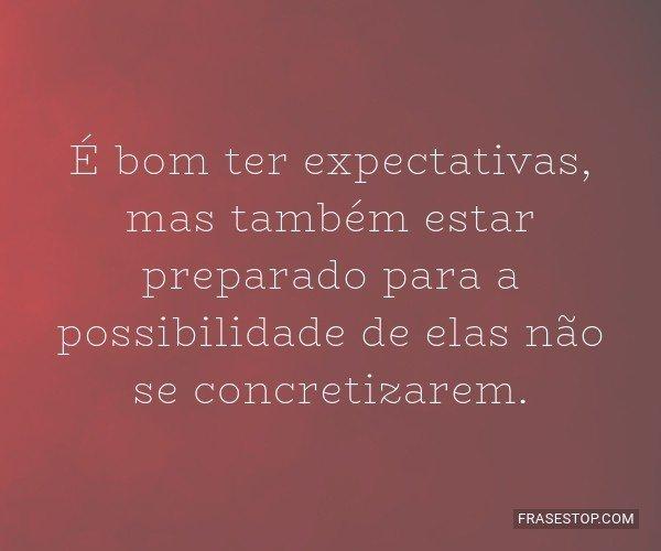 É bom ter expectativas,...