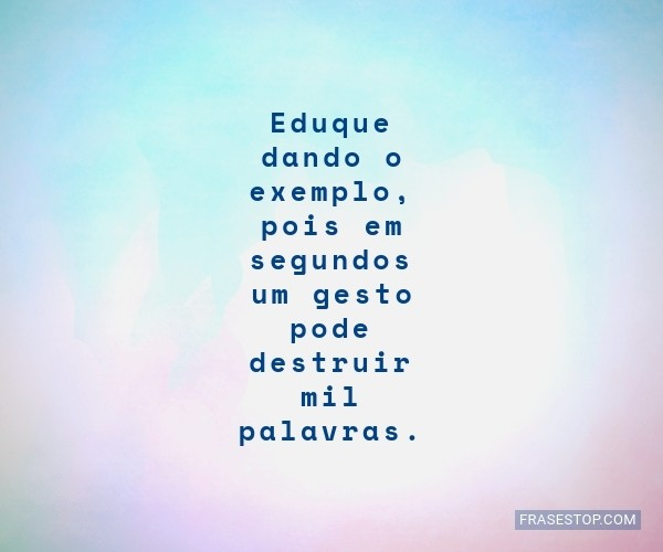 Eduque dando o exemplo,...