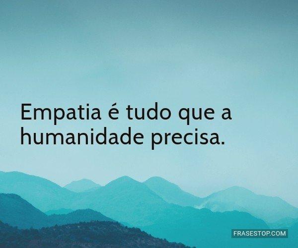 Empatia é tudo que a...