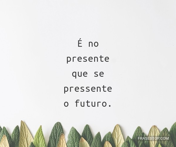 É no presente que se...