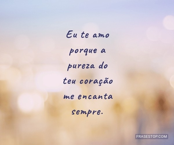 Eu te amo porque a pureza...