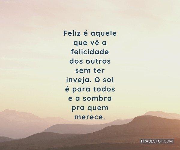 Feliz é aquele que vê a...