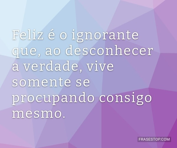Feliz é o ignorante que,...
