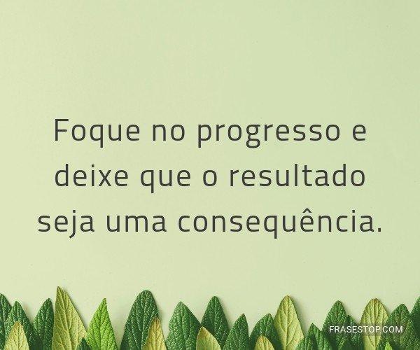Foque no progresso e...