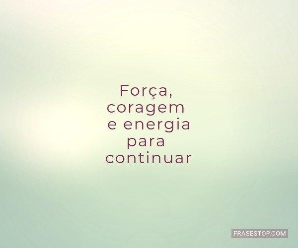 Força, coragem e energia...