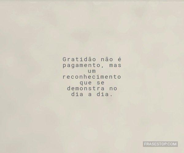 Gratidão não é...