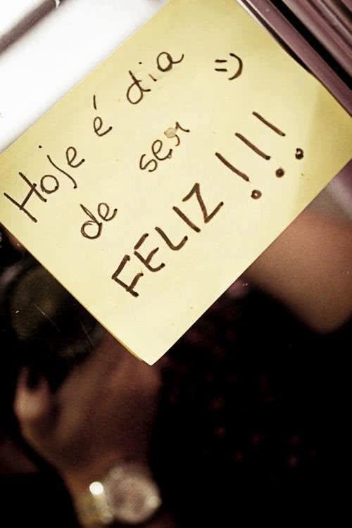 Hoje é dia de ser feliz!