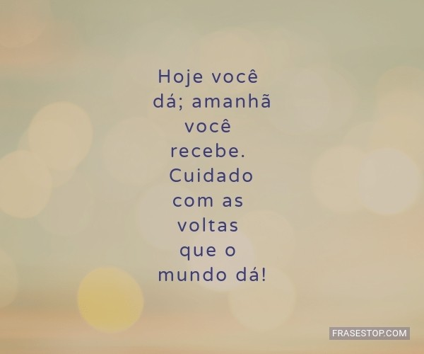 Hoje você dá; amanhã...