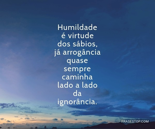 Humildade é virtude dos...