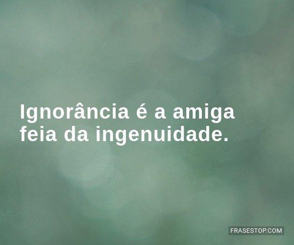Ignorância é a amiga...