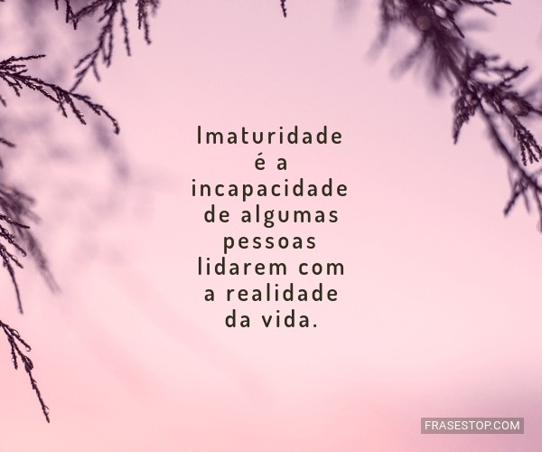 Imaturidade é a...