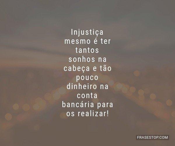 Injustiça mesmo é ter...