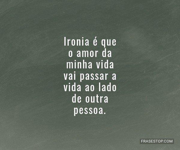 Ironia é que o amor da...