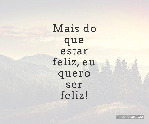 Mais do que estar feliz,...