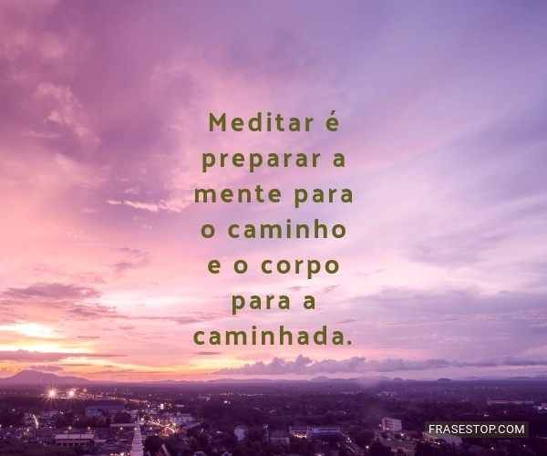 Meditar é preparar a...