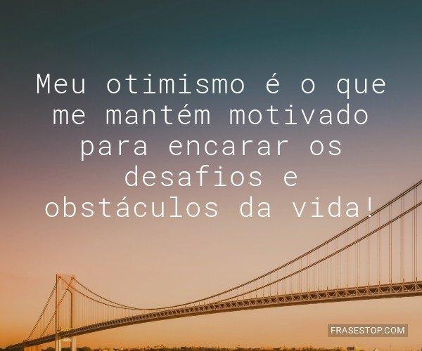 Meu otimismo é o que me...