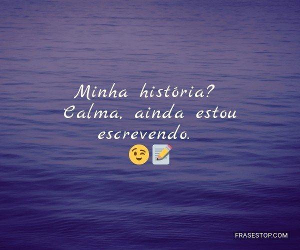 Minha história? Calma,...