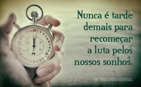 Nunca é tarde demais...