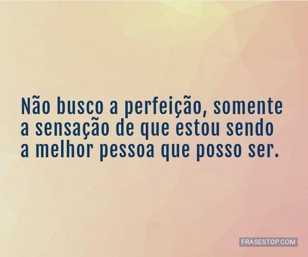 Não busco a perfeição,...